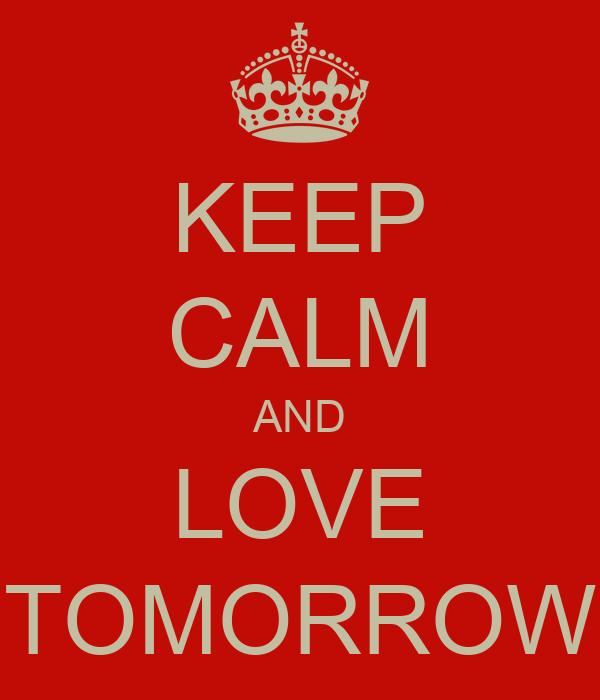 KEEP CALM AND LOVE TOMORROW
