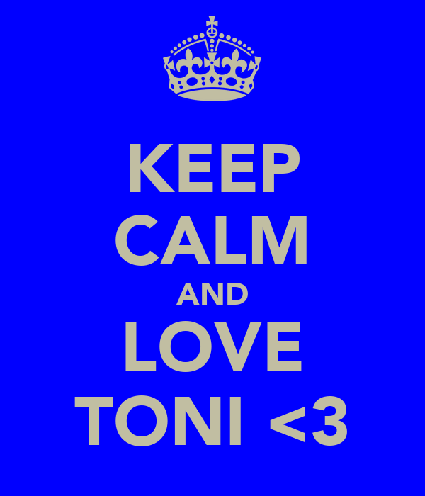 KEEP CALM AND LOVE TONI <3