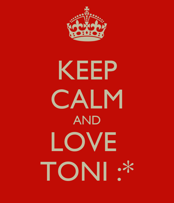 KEEP CALM AND LOVE  TONI :*