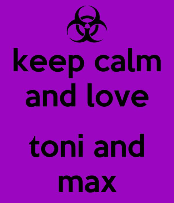 keep calm and love  toni and max