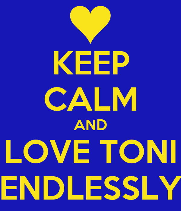 KEEP CALM AND LOVE TONI ENDLESSLY