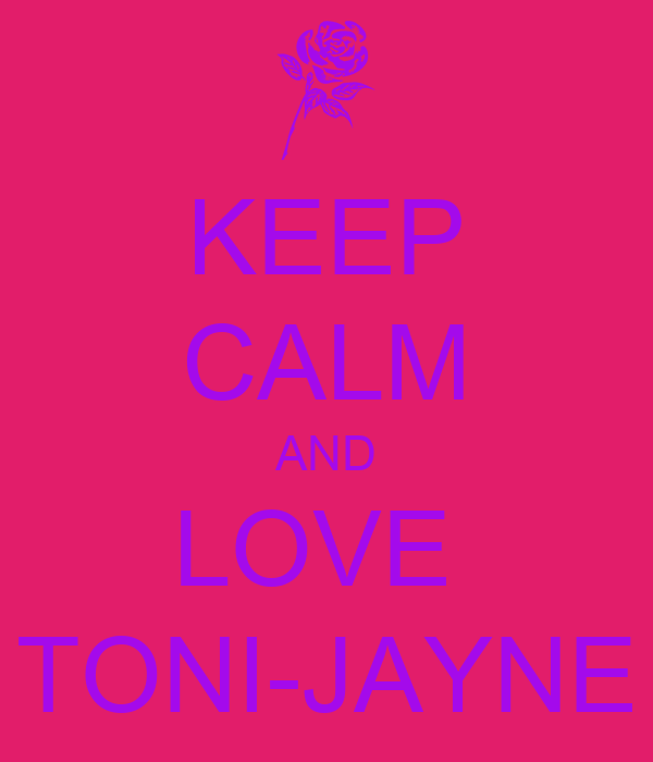 KEEP CALM AND LOVE  TONI-JAYNE