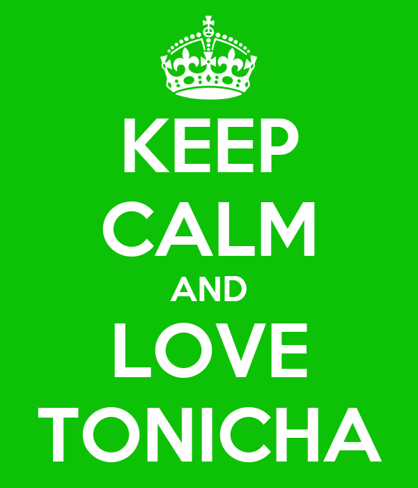 KEEP CALM AND LOVE TONICHA
