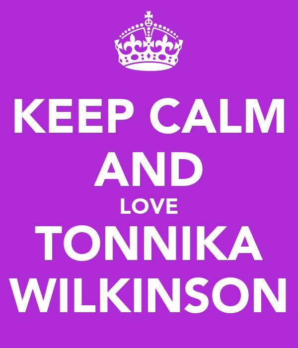 KEEP CALM AND LOVE TONNIKA WILKINSON