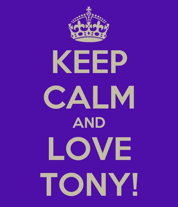 KEEP CALM AND LOVE TONY!