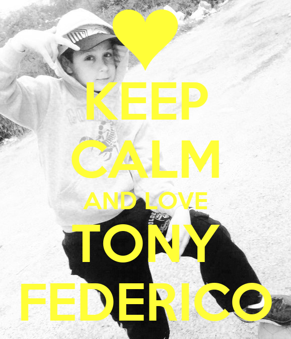 KEEP CALM AND LOVE TONY FEDERICO