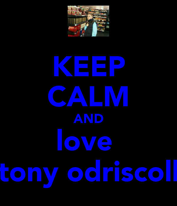 KEEP CALM AND love  tony odriscoll