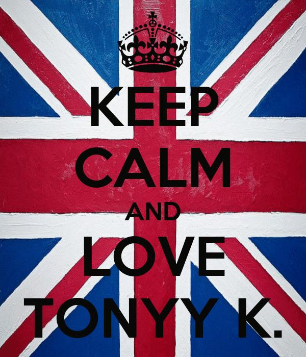 KEEP CALM AND LOVE TONYY K.