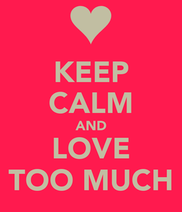 KEEP CALM AND LOVE TOO MUCH