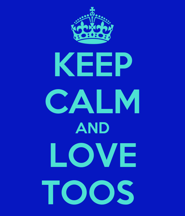 KEEP CALM AND LOVE TOOS