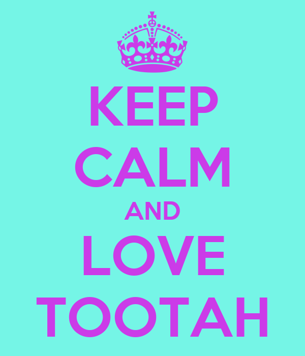 KEEP CALM AND LOVE TOOTAH