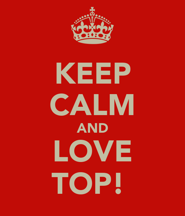 KEEP CALM AND LOVE TOP!