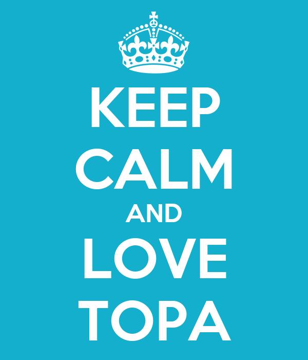 KEEP CALM AND LOVE TOPA