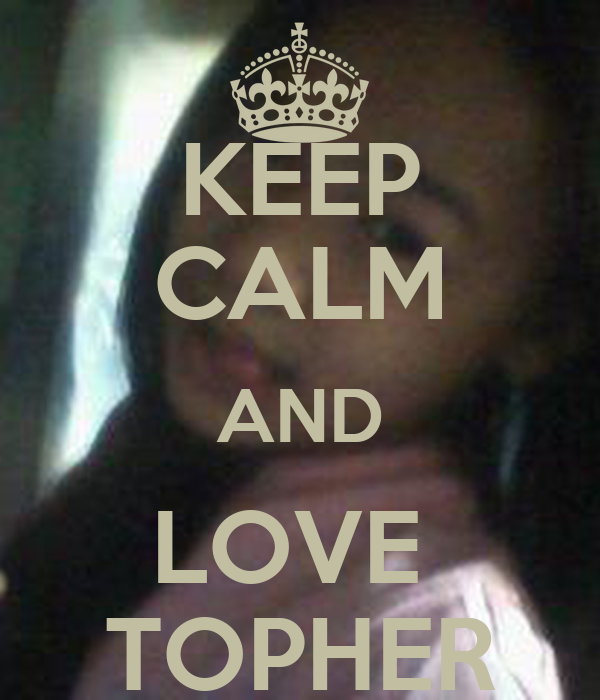 KEEP CALM AND LOVE  TOPHER