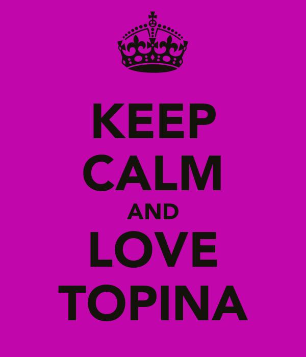 KEEP CALM AND LOVE TOPINA