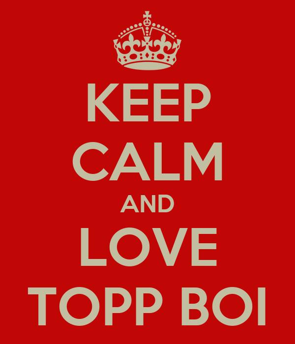 KEEP CALM AND LOVE TOPP BOI