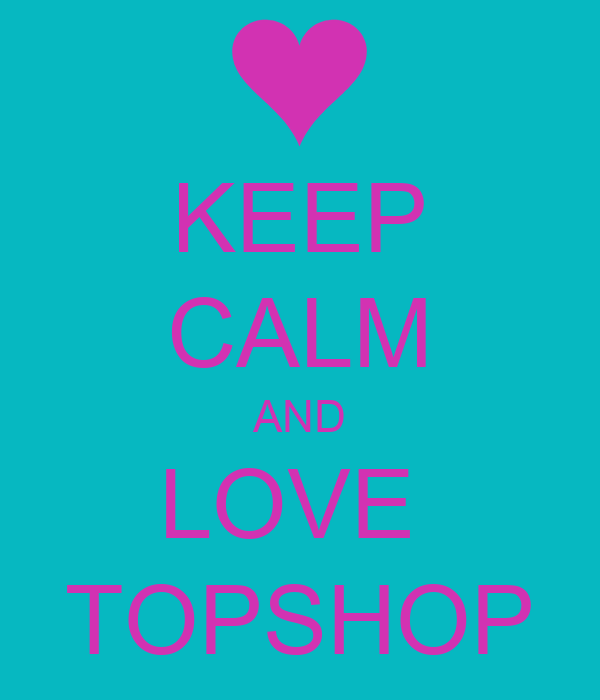 KEEP CALM AND LOVE  TOPSHOP