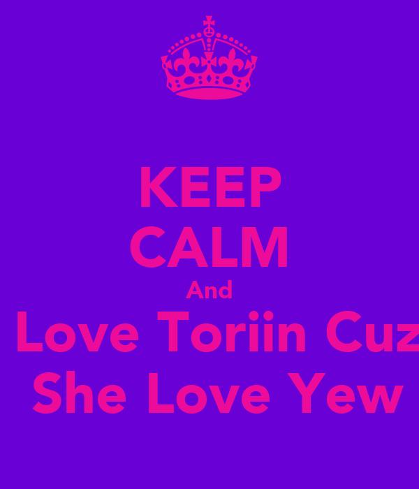 KEEP CALM And  Love Toriin Cuz  She Love Yew