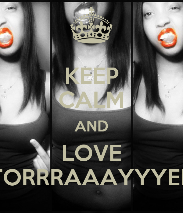 KEEP CALM AND LOVE TORRRAAAYYYEE