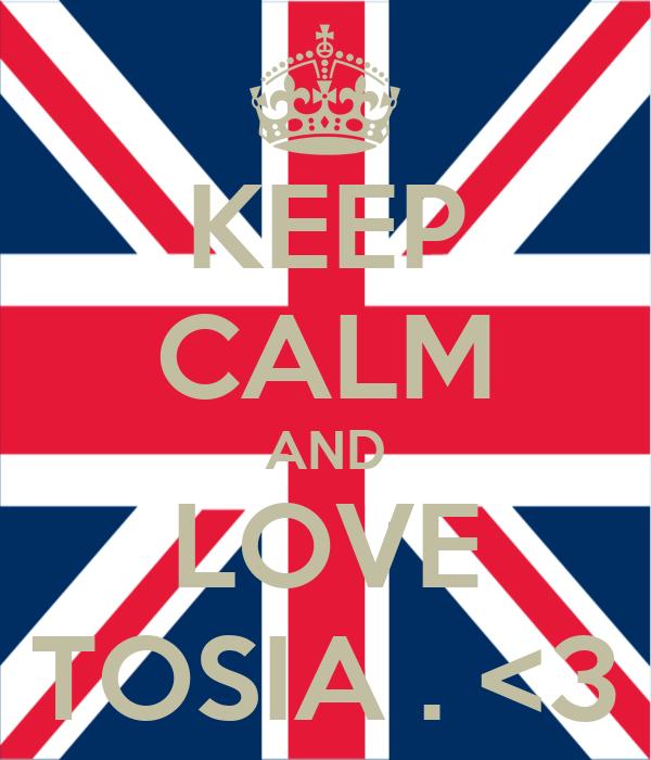 KEEP CALM AND LOVE TOSIA . <3