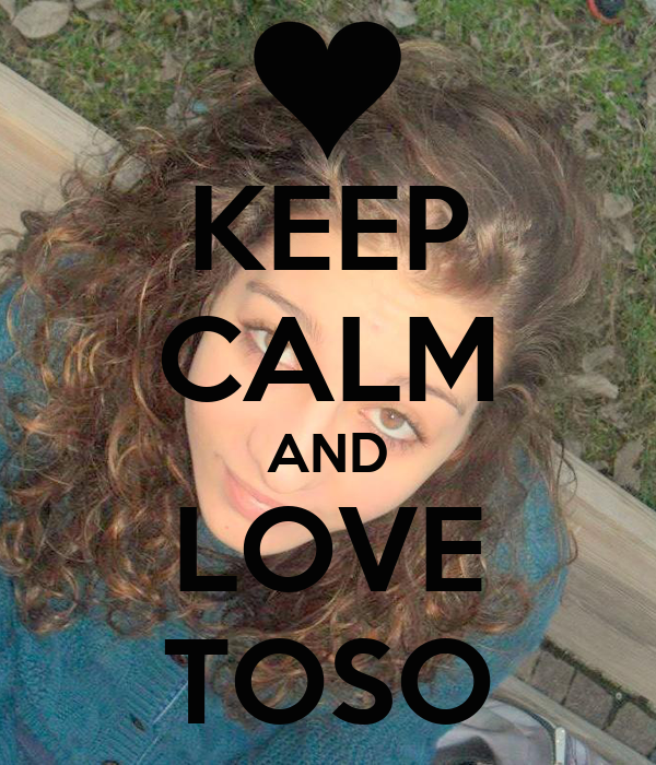 KEEP CALM AND LOVE TOSO