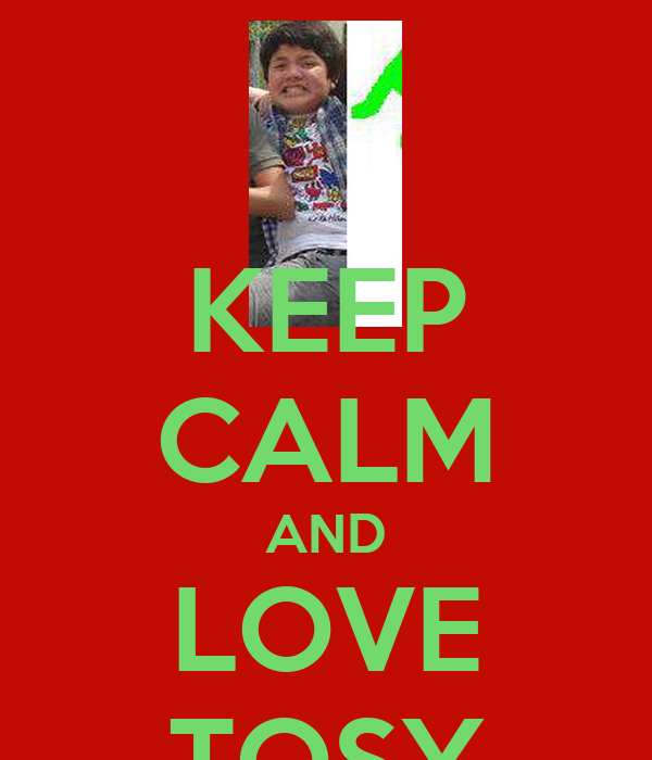KEEP CALM AND LOVE TOSY