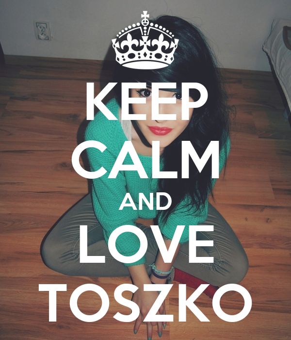 KEEP CALM AND LOVE TOSZKO