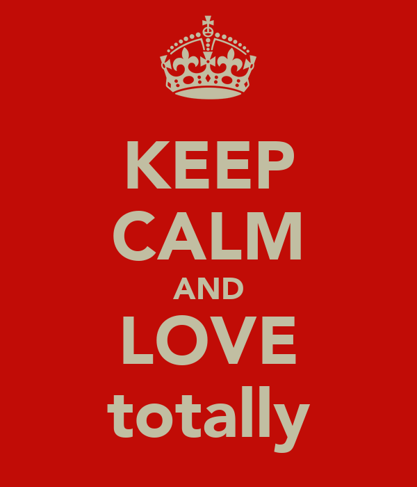 KEEP CALM AND LOVE totally