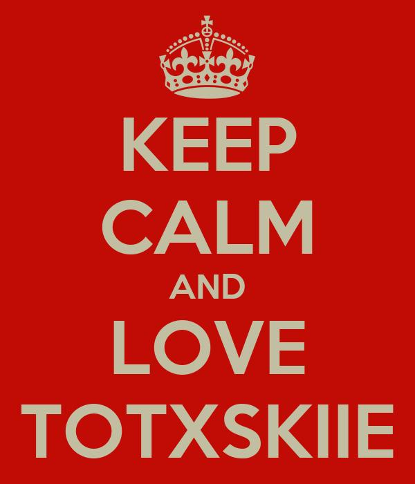 KEEP CALM AND LOVE TOTXSKIIE