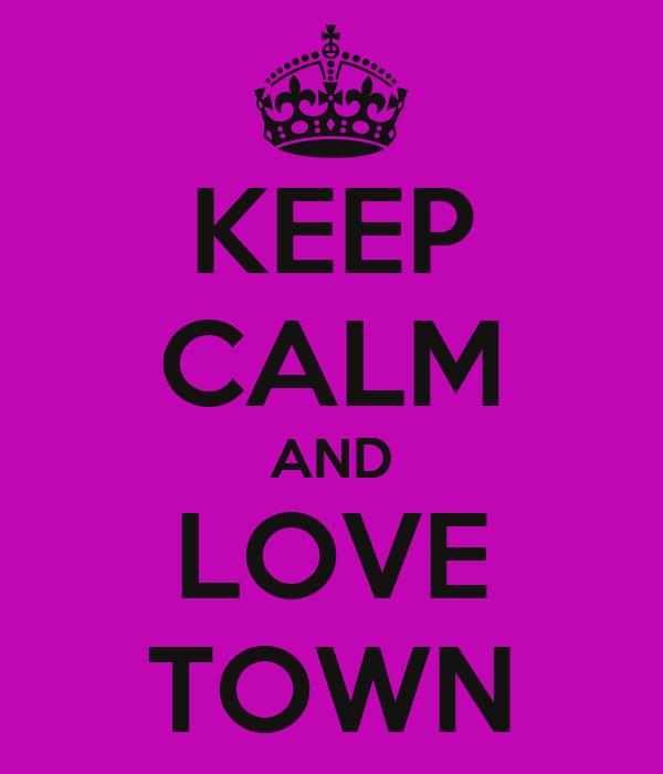 KEEP CALM AND LOVE TOWN