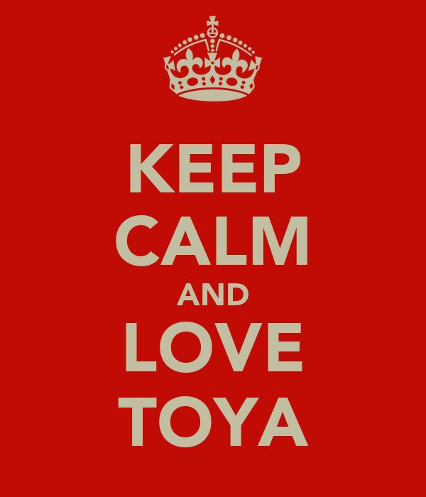 KEEP CALM AND LOVE TOYA