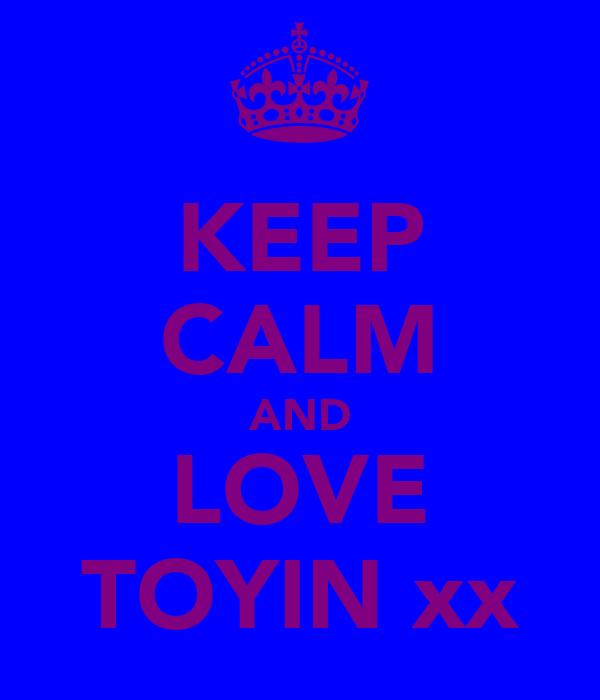 KEEP CALM AND LOVE TOYIN xx