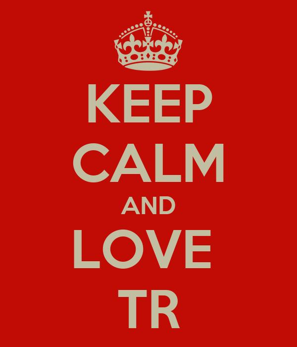 KEEP CALM AND LOVE  TR