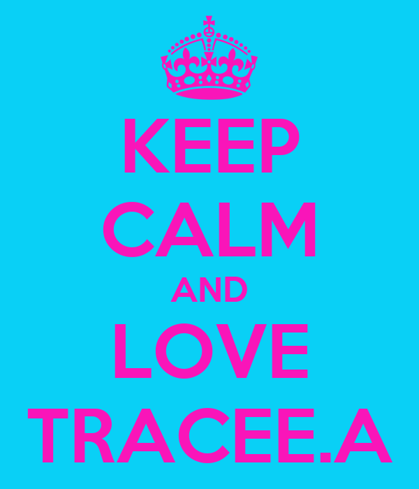 KEEP CALM AND LOVE TRACEE.A