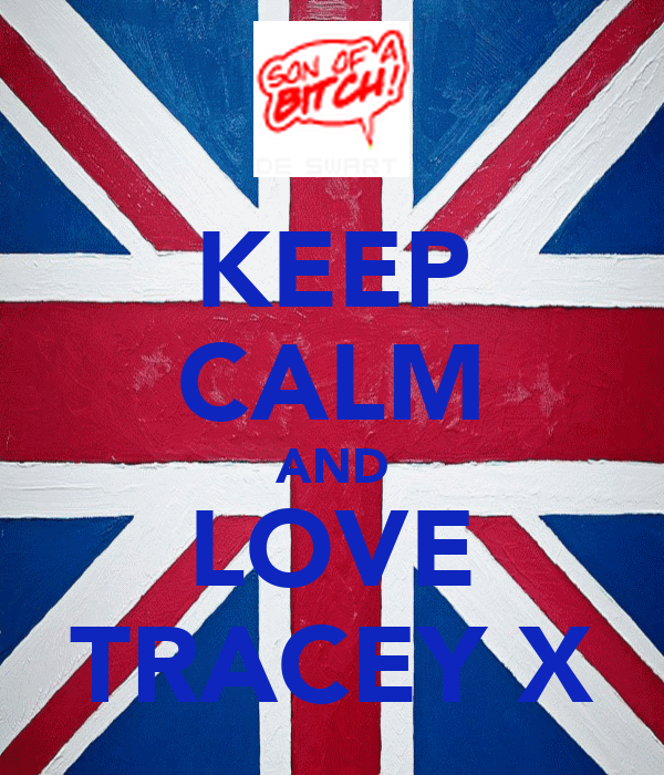 KEEP CALM AND LOVE TRACEY X