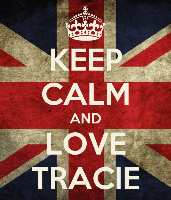 KEEP CALM AND LOVE TRACIE