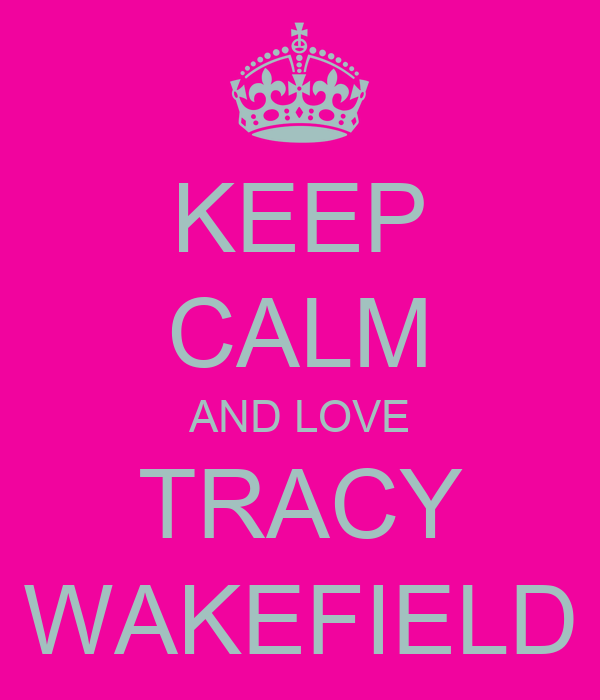 KEEP CALM AND LOVE TRACY WAKEFIELD