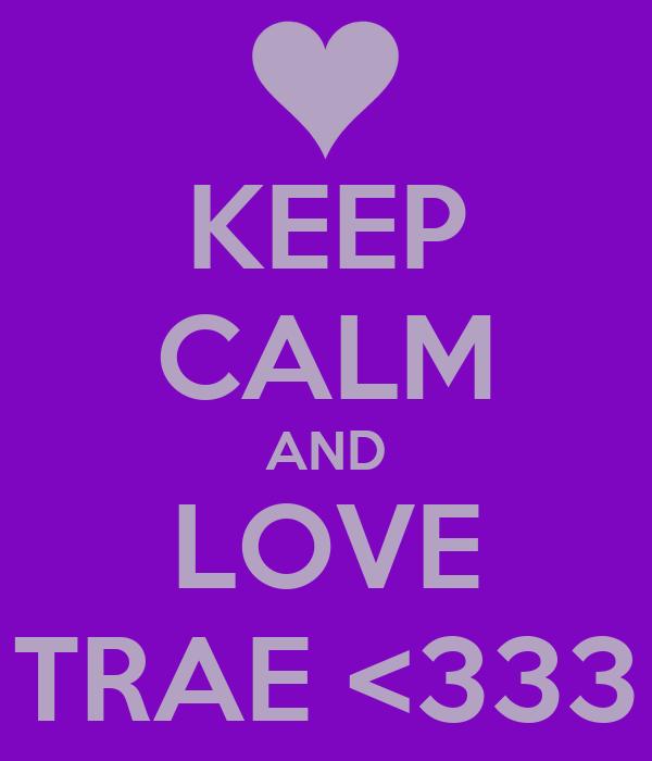 KEEP CALM AND LOVE TRAE <333