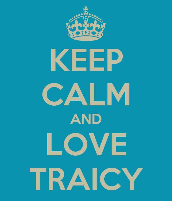 KEEP CALM AND LOVE TRAICY