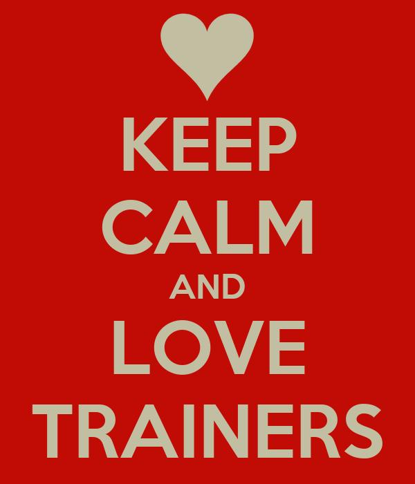 KEEP CALM AND LOVE TRAINERS
