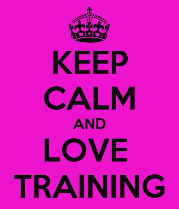 KEEP CALM AND LOVE  TRAINING