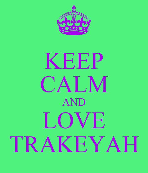 KEEP CALM AND LOVE TRAKEYAH