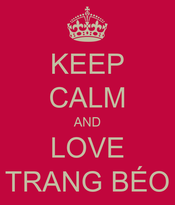 KEEP CALM AND LOVE TRANG BÉO