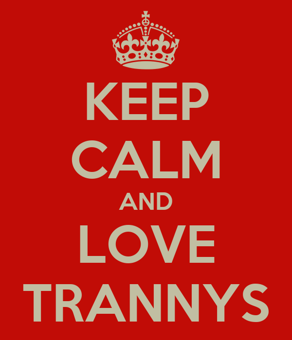 KEEP CALM AND LOVE TRANNYS
