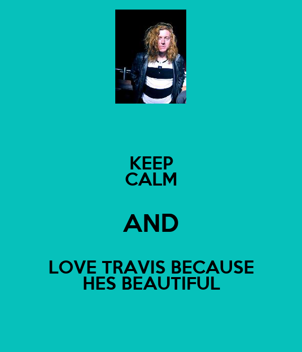 KEEP CALM AND LOVE TRAVIS BECAUSE HES BEAUTIFUL