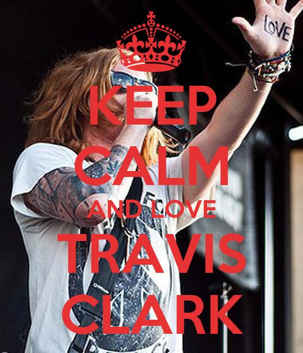 KEEP CALM AND LOVE TRAVIS CLARK