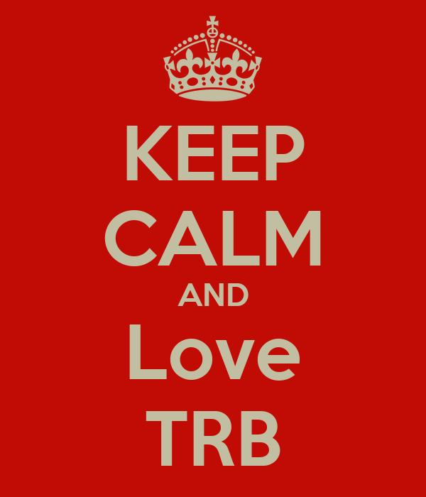 KEEP CALM AND Love TRB