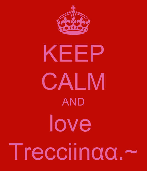 KEEP CALM AND love  Trecciinαα.~