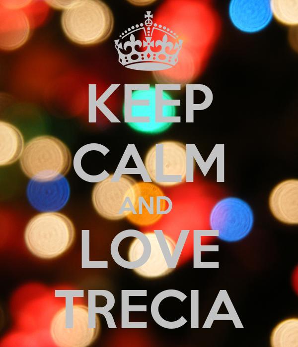 KEEP CALM AND  LOVE TRECIA