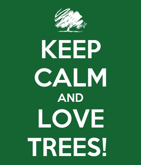 KEEP CALM AND LOVE TREES!
